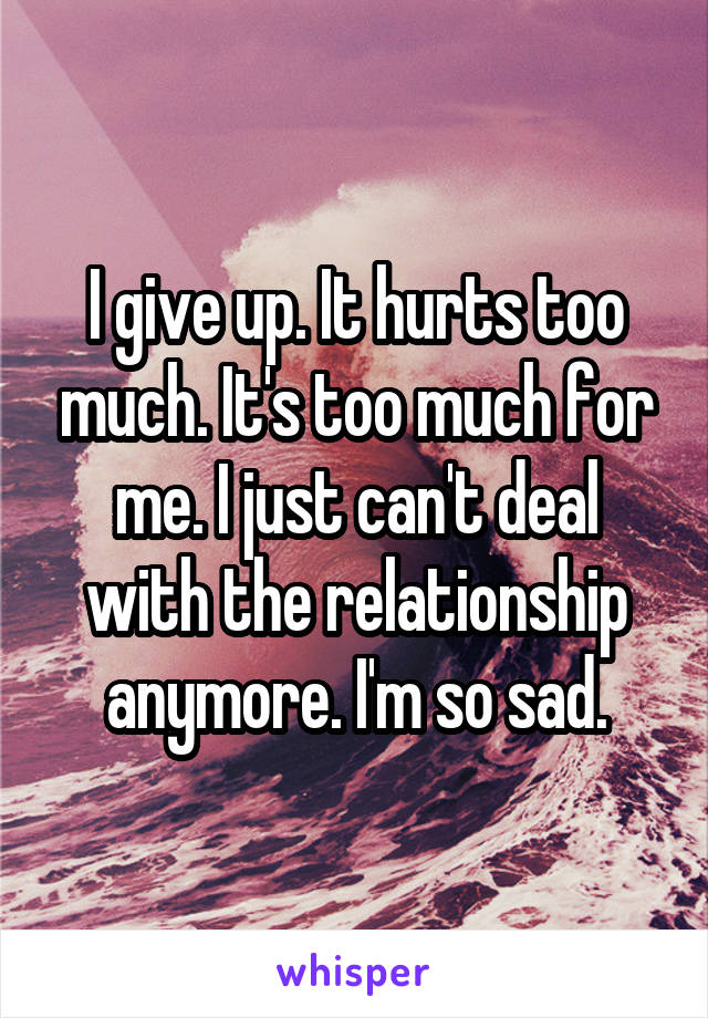 I give up. It hurts too much. It's too much for me. I just can't deal with the relationship anymore. I'm so sad.
