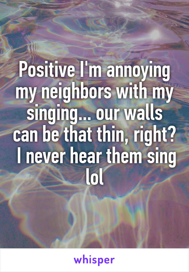 Positive I'm annoying my neighbors with my singing... our walls can be that thin, right?  I never hear them sing lol