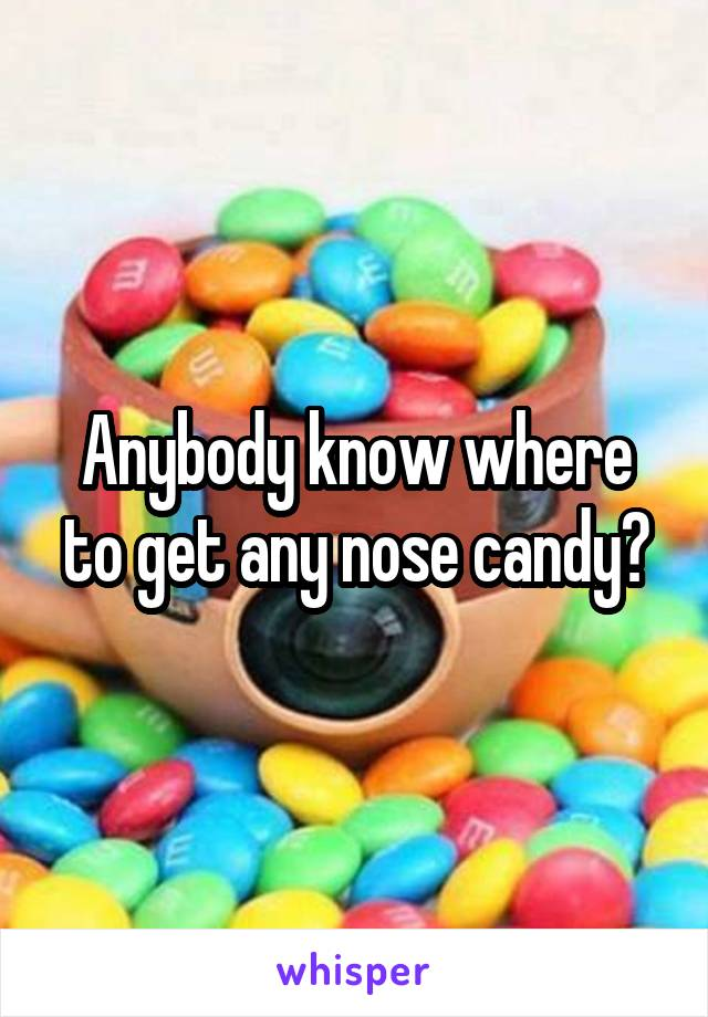 Anybody know where to get any nose candy?