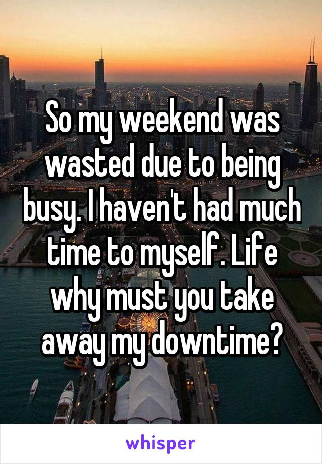 So my weekend was wasted due to being busy. I haven't had much time to myself. Life why must you take away my downtime?
