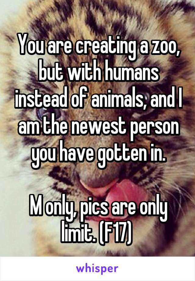 You are creating a zoo, but with humans instead of animals, and I am the newest person you have gotten in.  M only, pics are only limit. (F17)