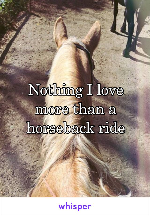 Nothing I love more than a horseback ride