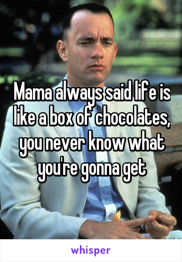 Mama always said life is like a box of chocolates, you never know what you're gonna get