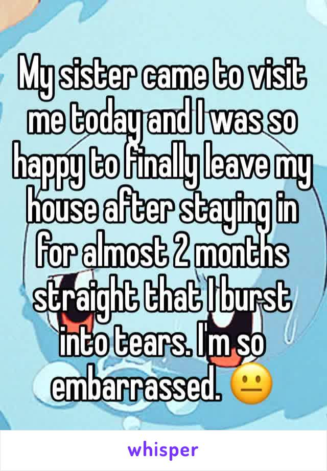 My sister came to visit me today and I was so happy to finally leave my house after staying in for almost 2 months straight that I burst into tears. I'm so embarrassed. 😐