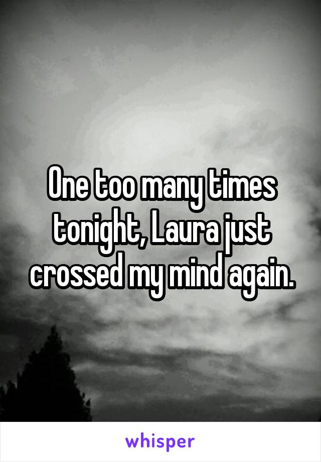 One too many times tonight, Laura just crossed my mind again.
