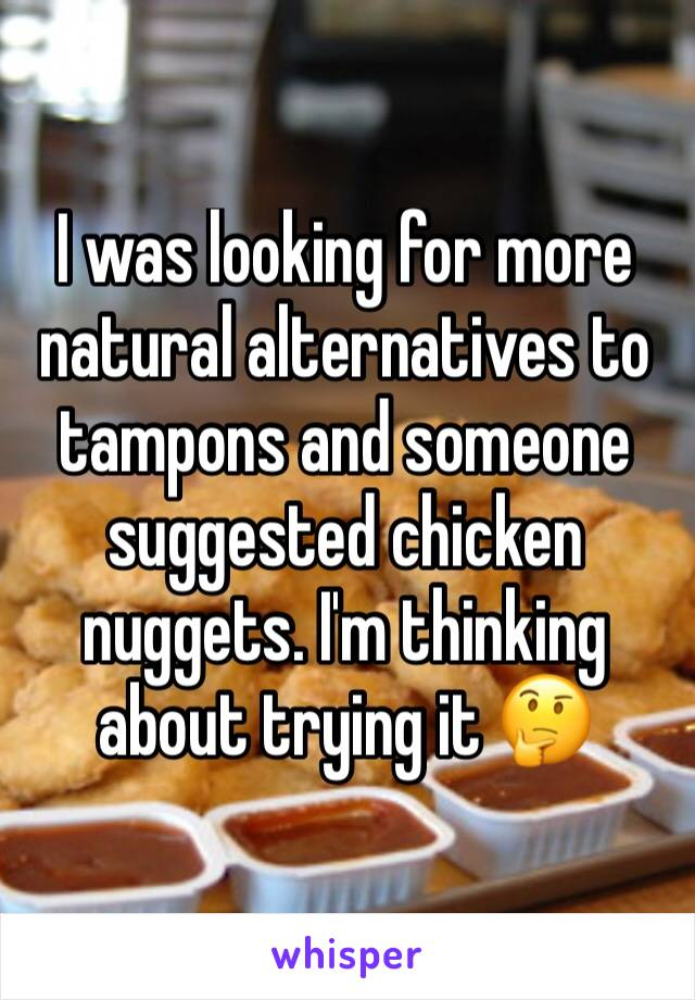 I was looking for more natural alternatives to tampons and someone suggested chicken nuggets. I'm thinking about trying it 🤔