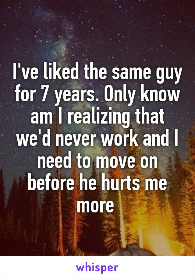 I've liked the same guy for 7 years. Only know am I realizing that we'd never work and I need to move on before he hurts me more