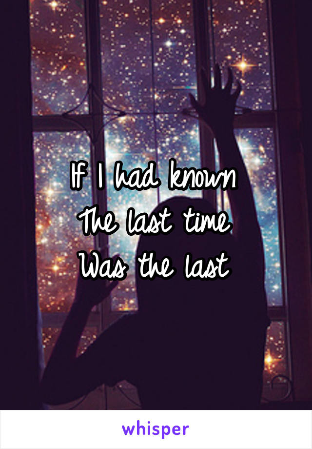 If I had known  The last time  Was the last