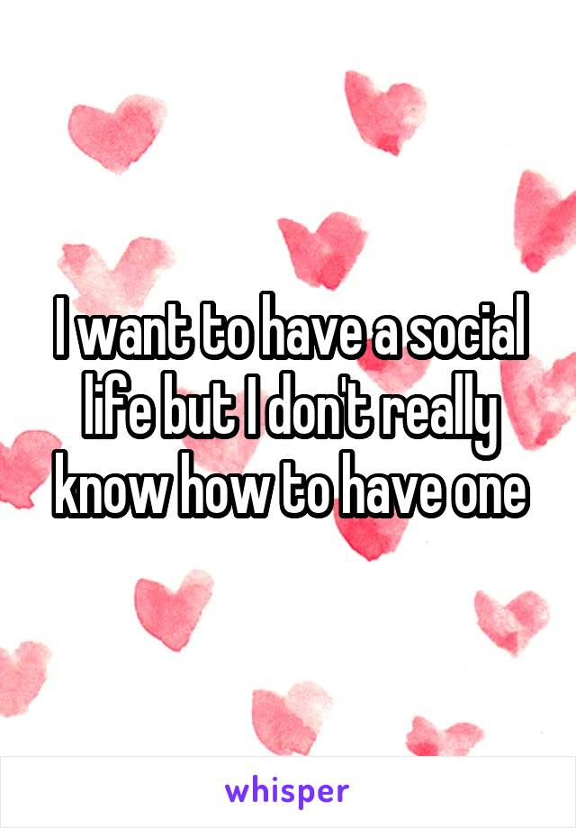 I want to have a social life but I don't really know how to have one