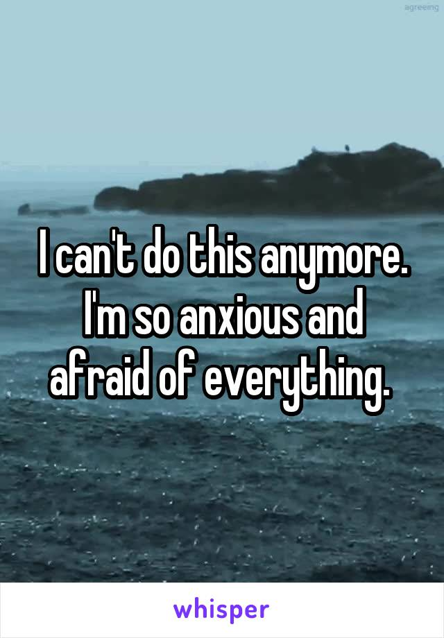 I can't do this anymore. I'm so anxious and afraid of everything.