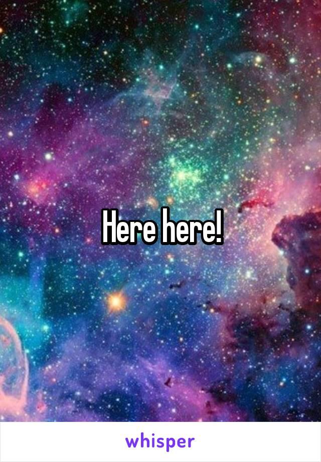 Here here!