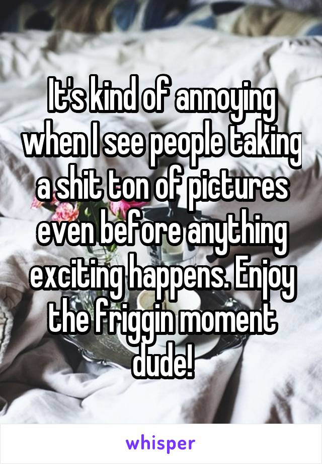 It's kind of annoying when I see people taking a shit ton of pictures even before anything exciting happens. Enjoy the friggin moment dude!