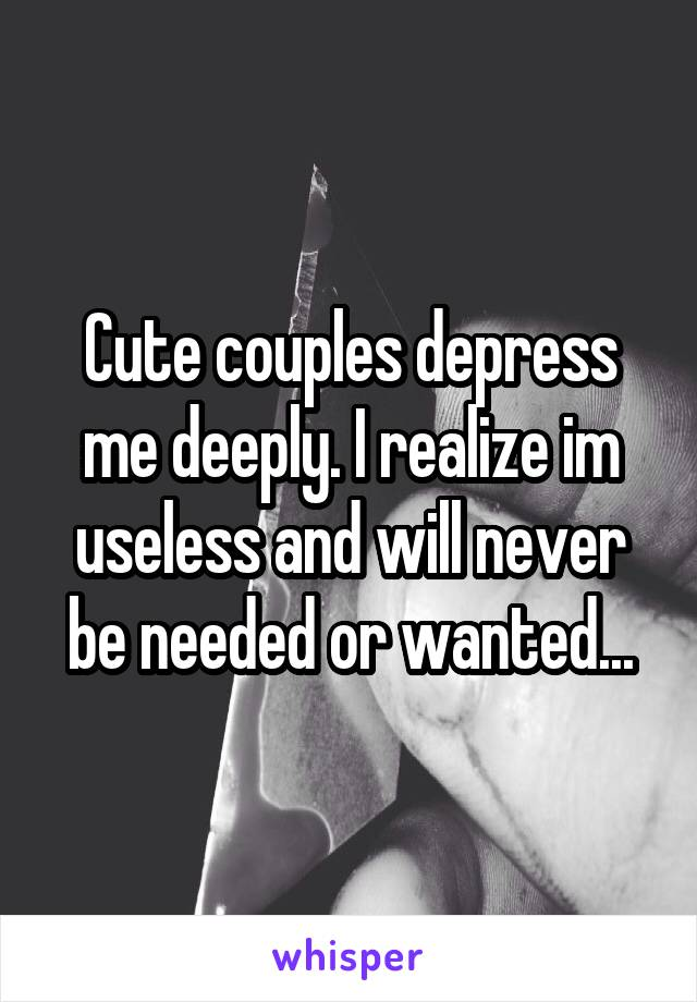 Cute couples depress me deeply. I realize im useless and will never be needed or wanted...