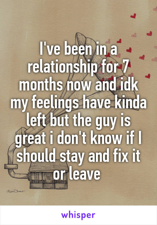 I've been in a relationship for 7 months now and idk my feelings have kinda left but the guy is great i don't know if I should stay and fix it or leave