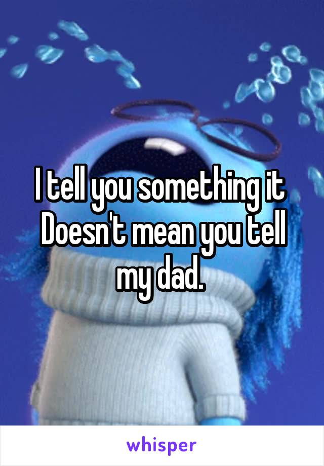 I tell you something it  Doesn't mean you tell my dad.