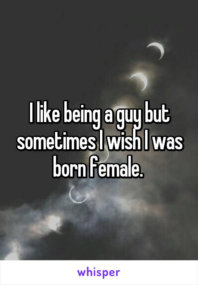 I like being a guy but sometimes I wish I was born female.