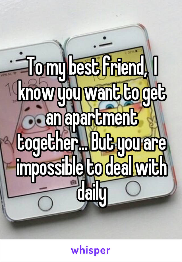 To my best friend,  I know you want to get an apartment together... But you are impossible to deal with daily