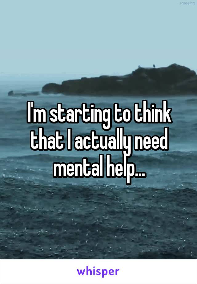 I'm starting to think that I actually need mental help...