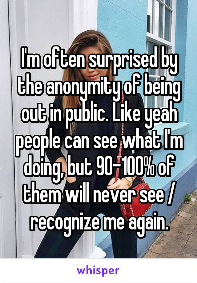 I'm often surprised by the anonymity of being out in public. Like yeah people can see what I'm doing, but 90-100% of them will never see / recognize me again.
