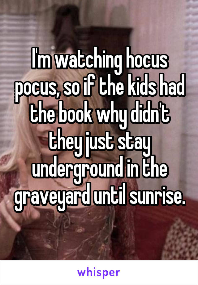 I'm watching hocus pocus, so if the kids had the book why didn't they just stay underground in the graveyard until sunrise.