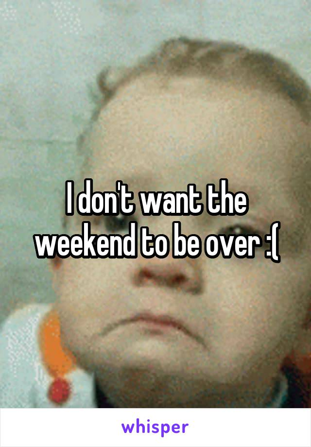 I don't want the weekend to be over :(