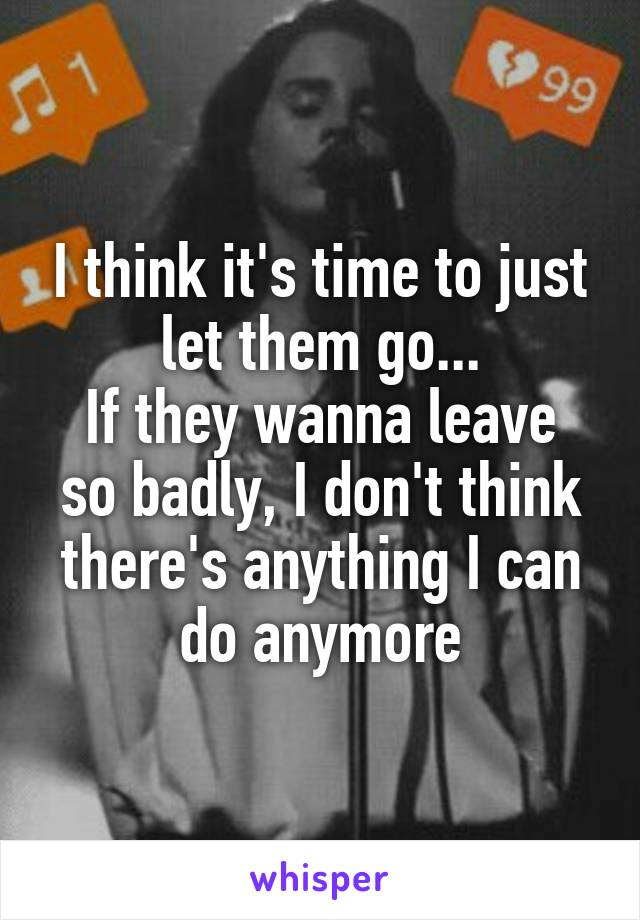I think it's time to just let them go... If they wanna leave so badly, I don't think there's anything I can do anymore