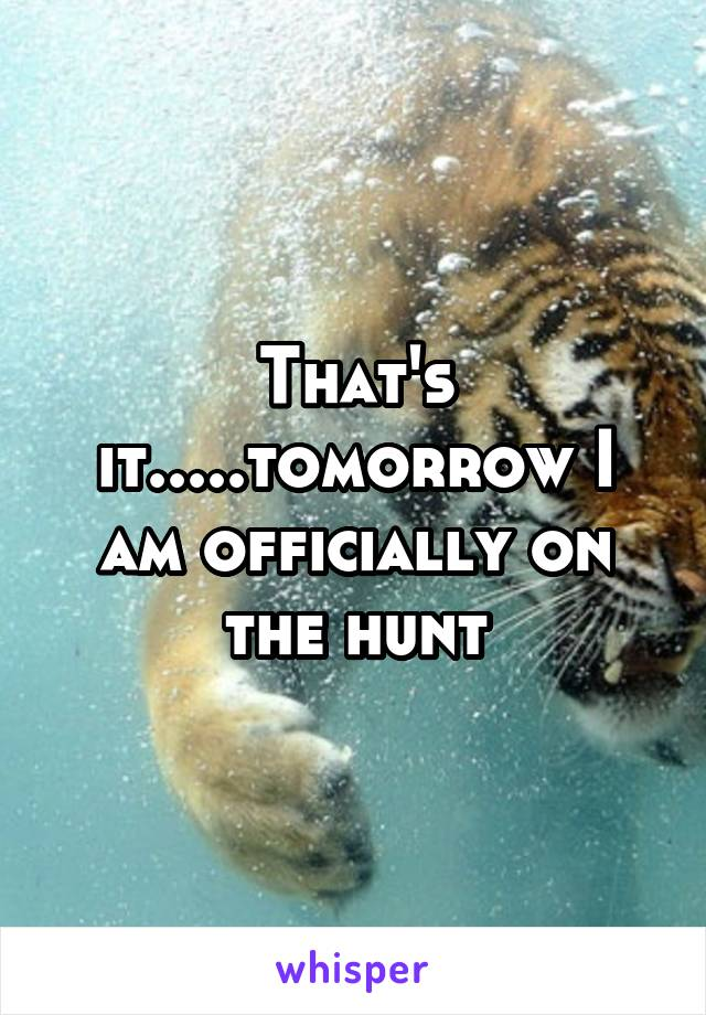 That's it.....tomorrow I am officially on the hunt