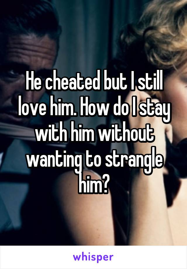 He cheated but I still love him. How do I stay with him without wanting to strangle him?