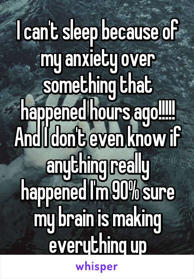 I can't sleep because of my anxiety over something that happened hours ago!!!!! And I don't even know if anything really happened I'm 90% sure my brain is making everything up