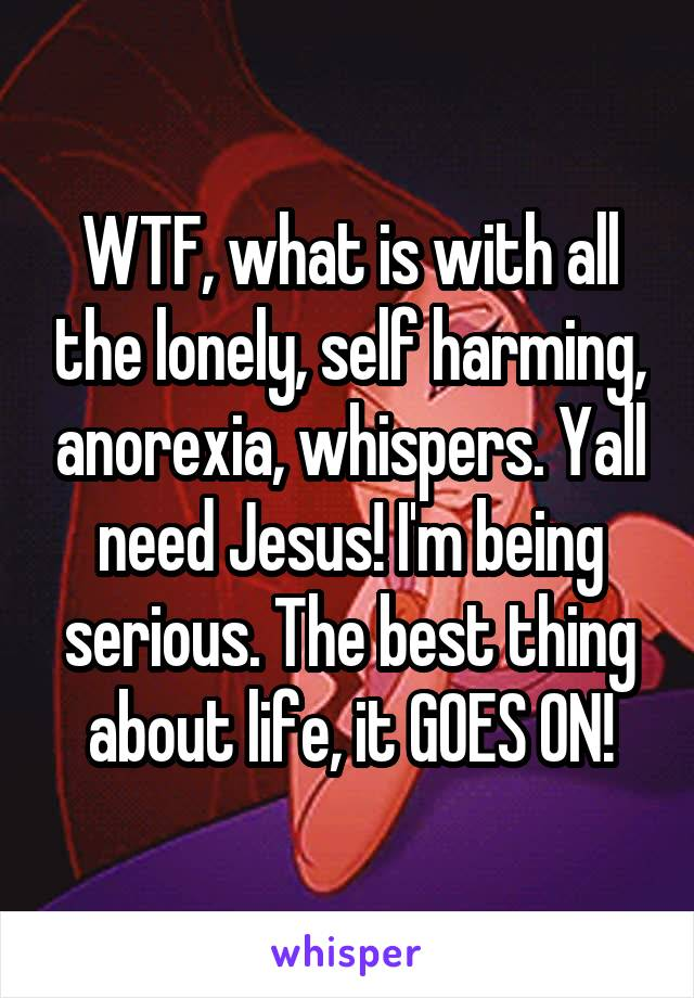 WTF, what is with all the lonely, self harming, anorexia, whispers. Yall need Jesus! I'm being serious. The best thing about life, it GOES ON!