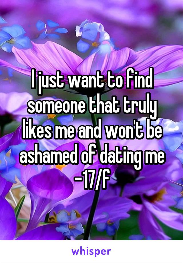 I just want to find someone that truly likes me and won't be ashamed of dating me -17/f