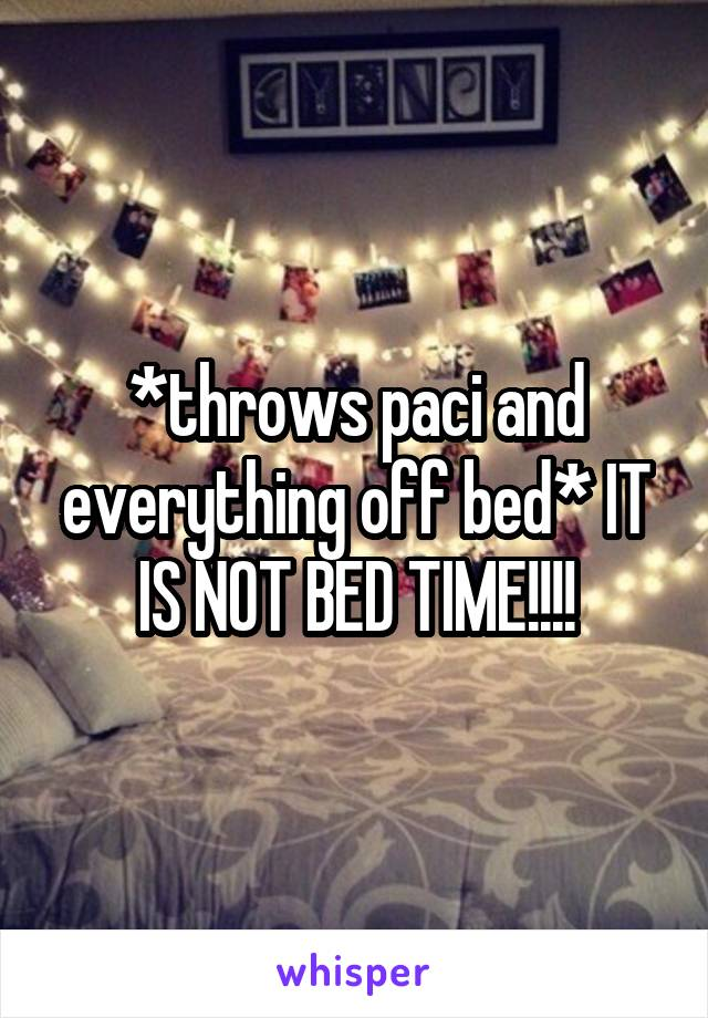 *throws paci and everything off bed* IT IS NOT BED TIME!!!!