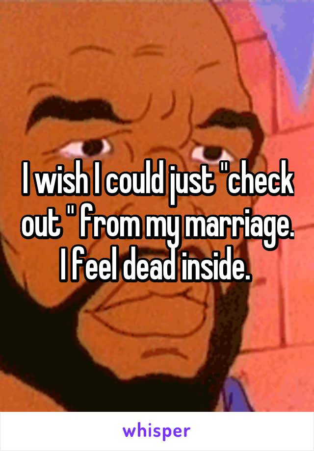"""I wish I could just """"check out """" from my marriage. I feel dead inside."""