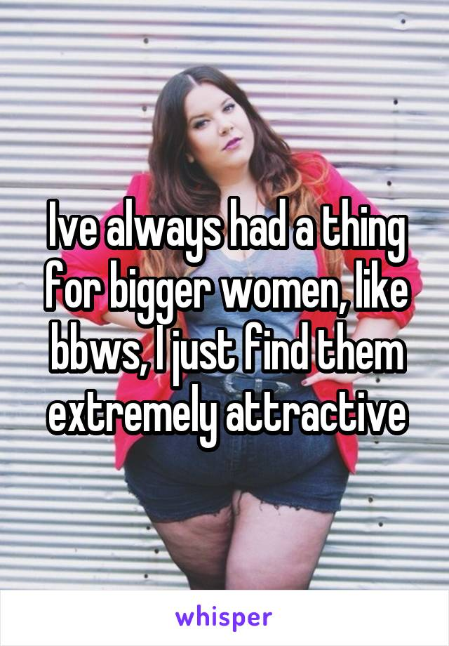 Ive always had a thing for bigger women, like bbws, I just find them extremely attractive