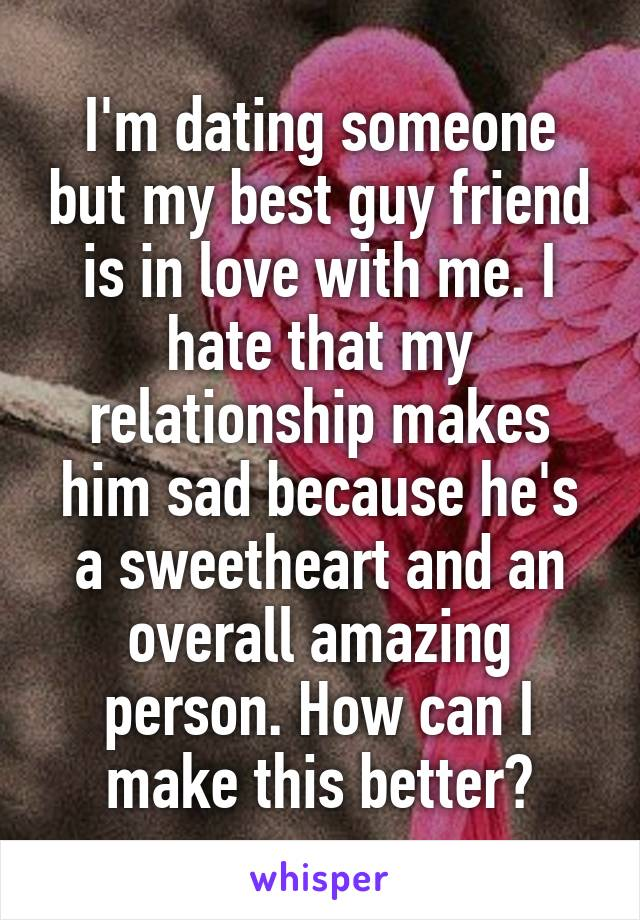 I'm dating someone but my best guy friend is in love with me. I hate that my relationship makes him sad because he's a sweetheart and an overall amazing person. How can I make this better?