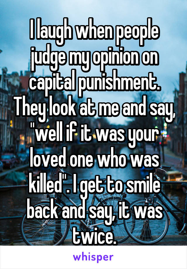 """I laugh when people judge my opinion on capital punishment. They look at me and say, """"well if it was your loved one who was killed"""". I get to smile back and say, it was twice."""