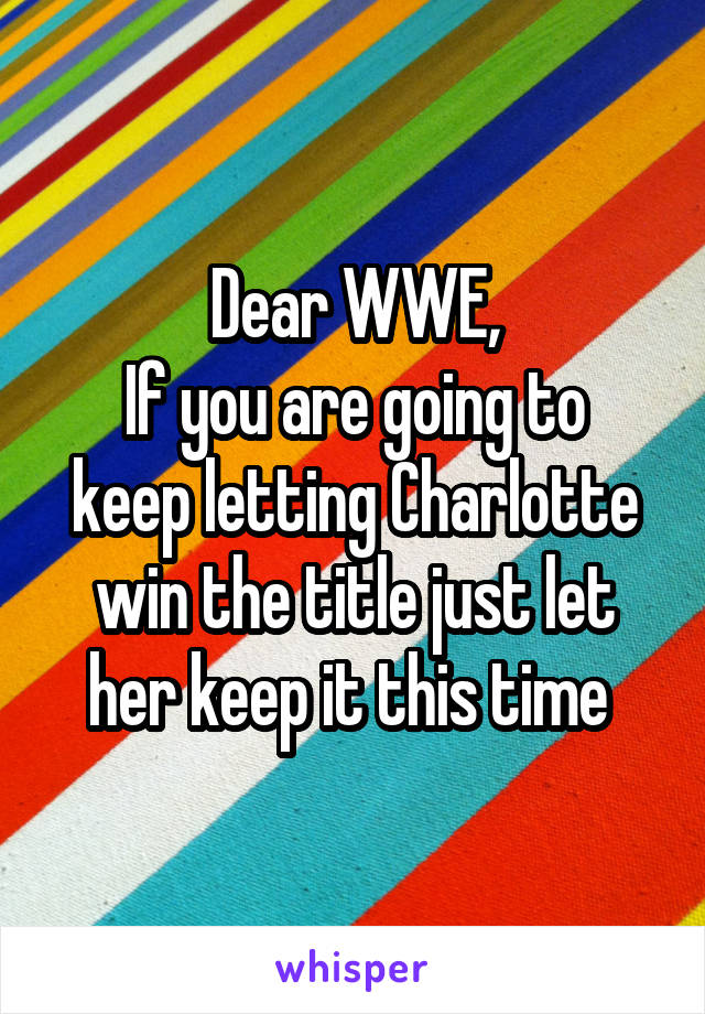 Dear WWE, If you are going to keep letting Charlotte win the title just let her keep it this time