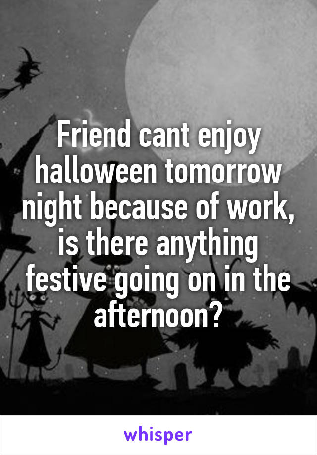 Friend cant enjoy halloween tomorrow night because of work, is there anything festive going on in the afternoon?