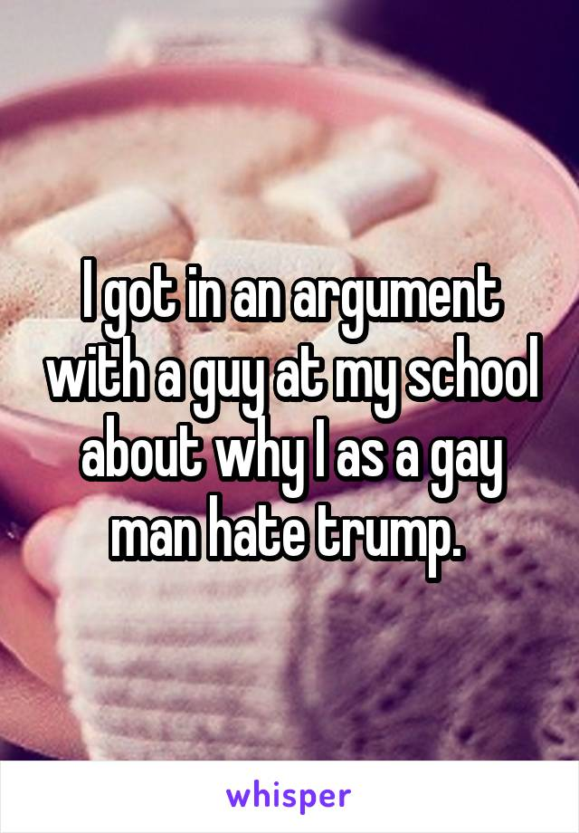 I got in an argument with a guy at my school about why I as a gay man hate trump.
