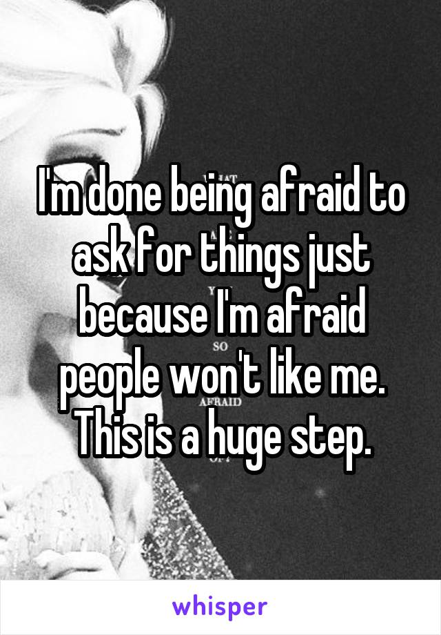 I'm done being afraid to ask for things just because I'm afraid people won't like me. This is a huge step.