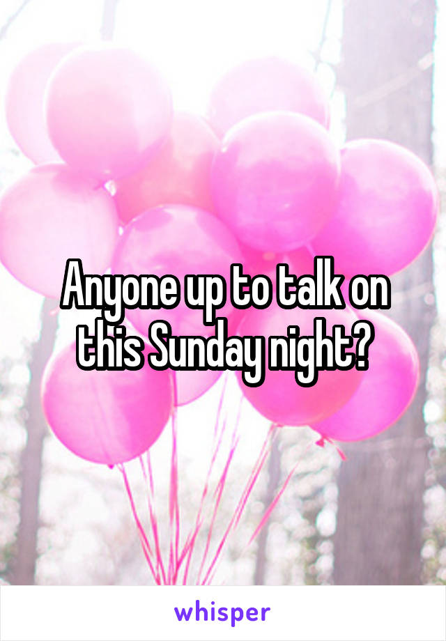 Anyone up to talk on this Sunday night?