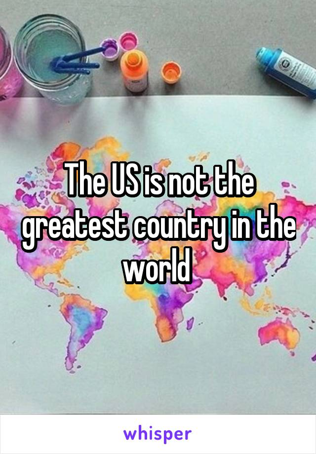 The US is not the greatest country in the world