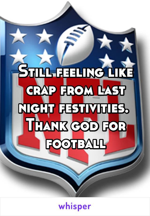 Still feeling like crap from last night festivities.  Thank god for football