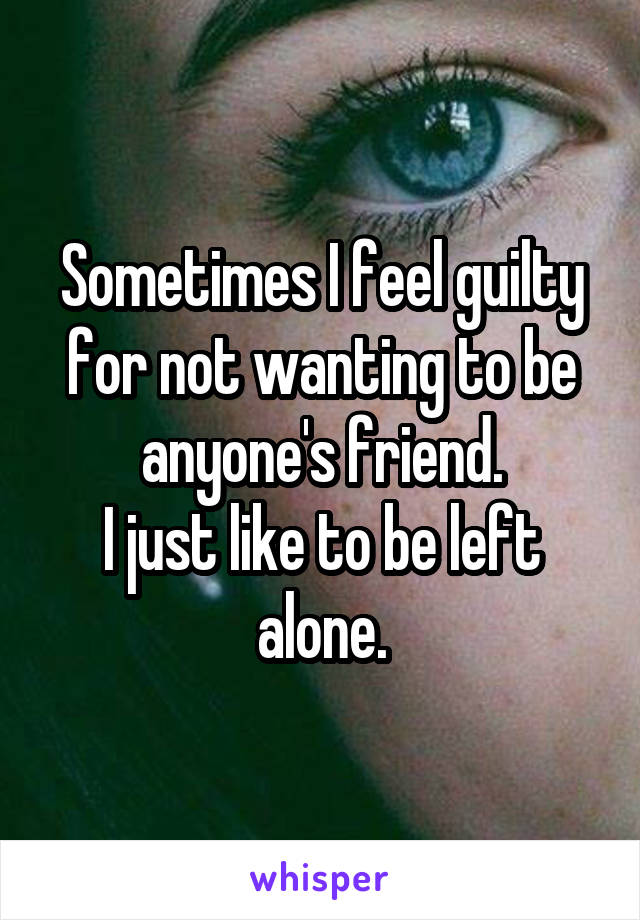 Sometimes I feel guilty for not wanting to be anyone's friend. I just like to be left alone.