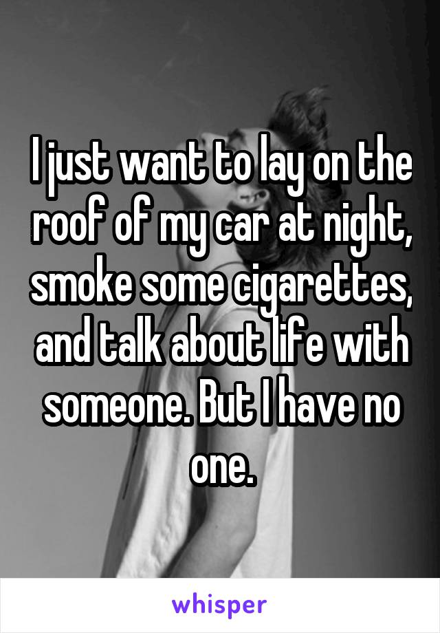 I just want to lay on the roof of my car at night, smoke some cigarettes, and talk about life with someone. But I have no one.