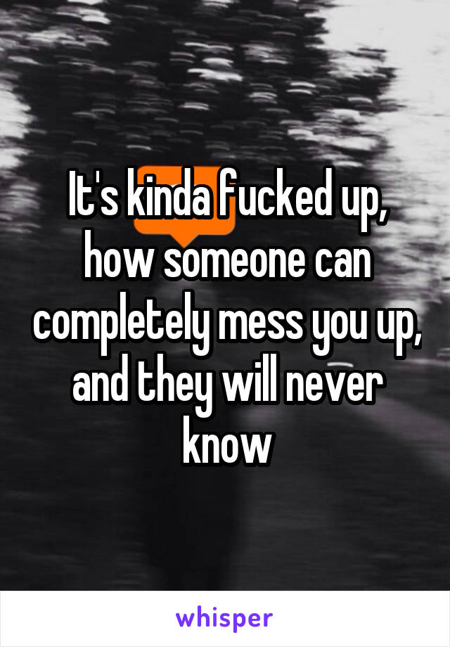 It's kinda fucked up, how someone can completely mess you up, and they will never know