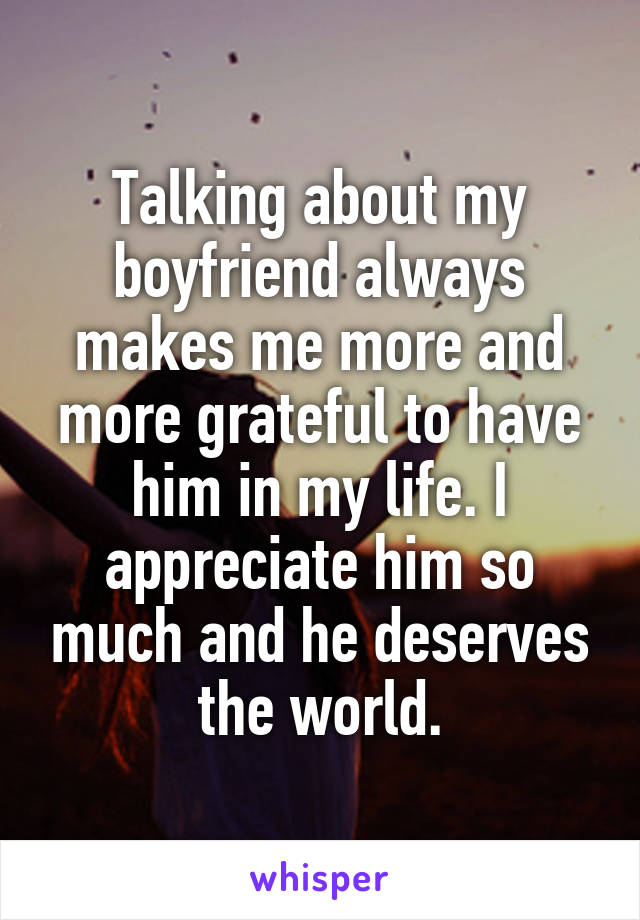 Talking about my boyfriend always makes me more and more grateful to have him in my life. I appreciate him so much and he deserves the world.