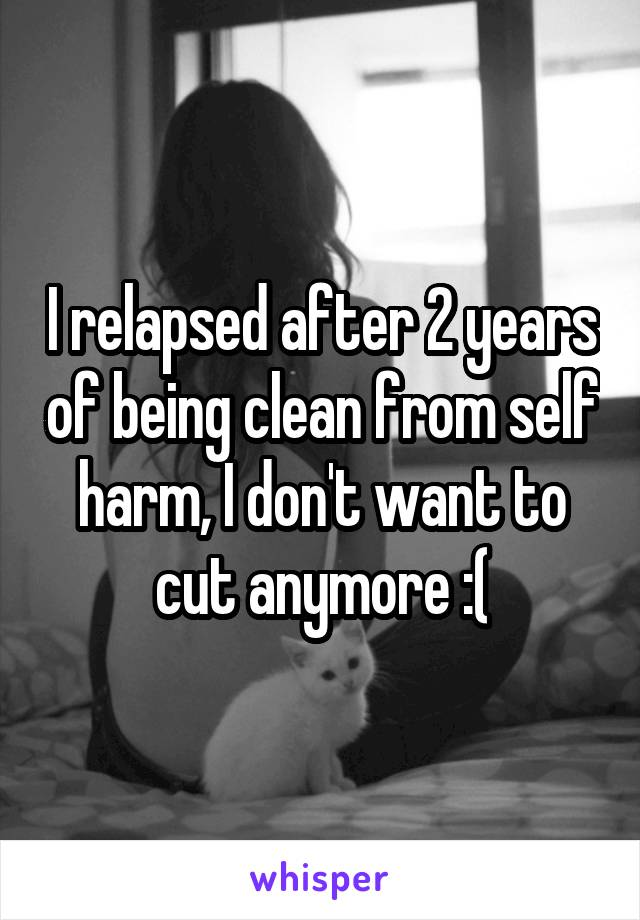 I relapsed after 2 years of being clean from self harm, I don't want to cut anymore :(