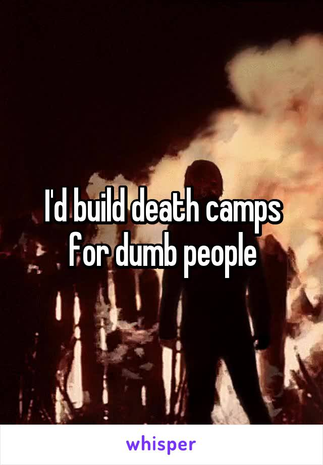 I'd build death camps for dumb people