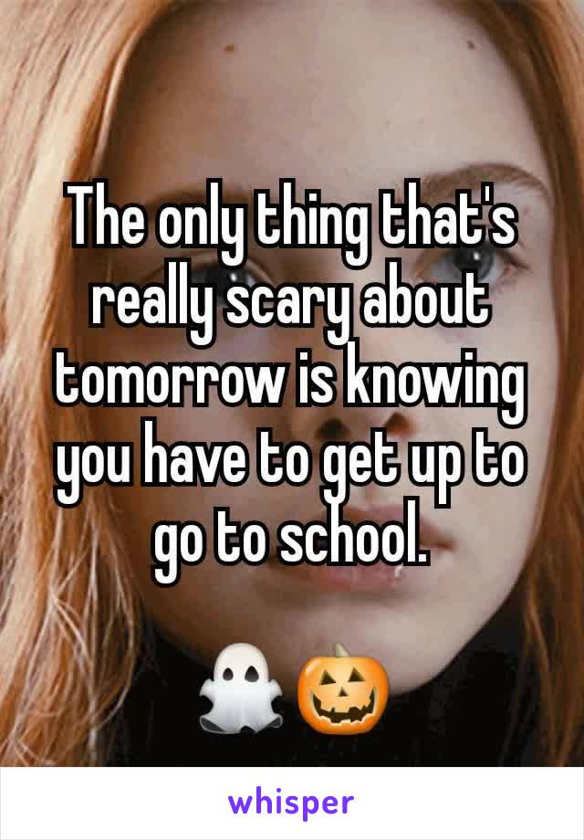 The only thing that's really scary about tomorrow is knowing you have to get up to go to school.  👻🎃